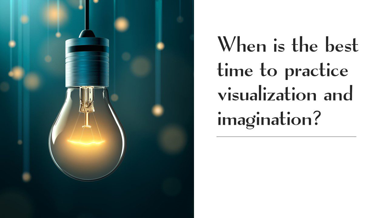 When is the best time explore/practice visualization and imagination? [Visualize: Video] [Imagine: Video]